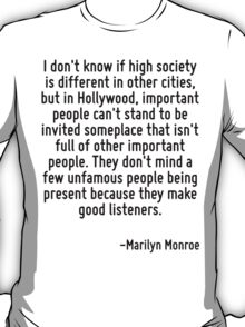 I don't know if high society is different in other cities, but in Hollywood, important people can't stand to be invited someplace that isn't full of other important people. They don't mind a few unfa T-Shirt