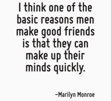 I think one of the basic reasons men make good friends is that they can make up their minds quickly. by Quotr