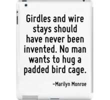 Girdles and wire stays should have never been invented. No man wants to hug a padded bird cage. iPad Case/Skin