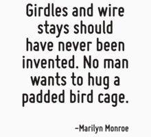Girdles and wire stays should have never been invented. No man wants to hug a padded bird cage. by Quotr
