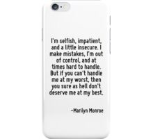 I'm selfish, impatient, and a little insecure. I make mistakes, I'm out of control, and at times hard to handle. But if you can't handle me at my worst, then you sure as hell don't deserve me at my b iPhone Case/Skin