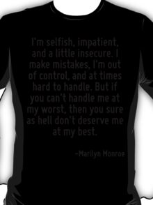 I'm selfish, impatient, and a little insecure. I make mistakes, I'm out of control, and at times hard to handle. But if you can't handle me at my worst, then you sure as hell don't deserve me at my b T-Shirt
