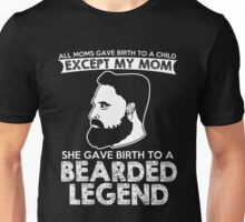 Beard - All Moms Gace Birth To A Child Except My Mom She Gave Birth To A Bearded Legend Unisex T-Shirt