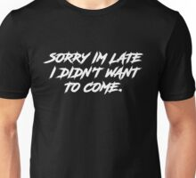 Sorry Im Late I DIdnt Want To Come Unisex T-Shirt