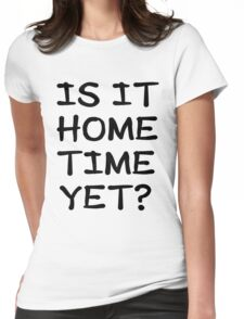 Is It Home Time Yet? Womens Fitted T-Shirt