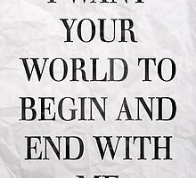 I Want Your World To Begin And End With Me by 50collection