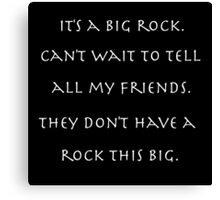 It's a big rock. Can't wait to tell all my friends. They don't have a rock this big. Canvas Print
