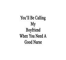 You'll Be Calling My Boyfriend When You Need A Good Nurse  by supernova23