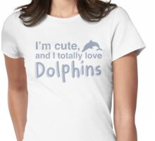 I'm cute, and I totally love dolphins Womens Fitted T-Shirt