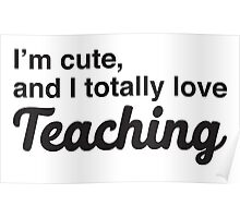 I'm cute, and I totally love teaching Poster