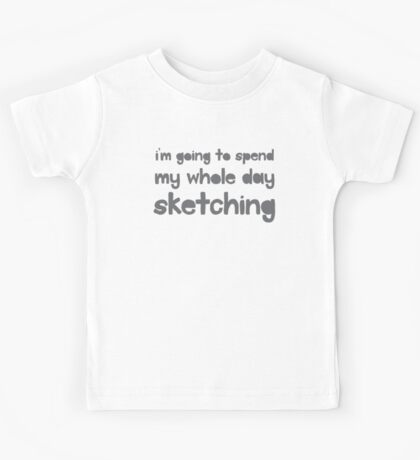 I'm going to spend the whole day sketching Kids Tee