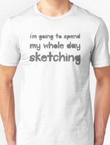 I'm going to spend the whole day sketching Unisex T-Shirt