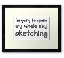 I'm going to spend the whole day sketching Framed Print