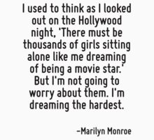 I used to think as I looked out on the Hollywood night, 'There must be thousands of girls sitting alone like me dreaming of being a movie star.' But I'm not going to worry about them. I'm dreaming th by Quotr