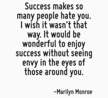 Success makes so many people hate you. I wish it wasn't that way. It would be wonderful to enjoy success without seeing envy in the eyes of those around you. by Quotr