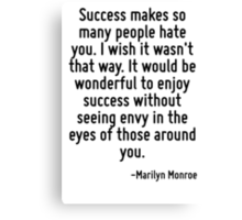 Success makes so many people hate you. I wish it wasn't that way. It would be wonderful to enjoy success without seeing envy in the eyes of those around you. Canvas Print