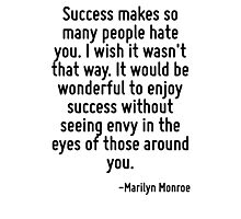 Success makes so many people hate you. I wish it wasn't that way. It would be wonderful to enjoy success without seeing envy in the eyes of those around you. Photographic Print