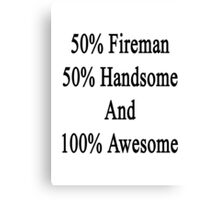 50% Fireman 50% Handsome And 100% Awesome Canvas Print