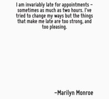 I am invariably late for appointments - sometimes as much as two hours. I've tried to change my ways but the things that make me late are too strong, and too pleasing. by Quotr