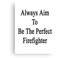 Always Aim To Be The Perfect Firefighter  Canvas Print