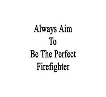 Always Aim To Be The Perfect Firefighter  by supernova23