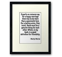 Experts on romance say for a happy marriage there has to be more than a passionate love. For a lasting union, they insist, there must be a genuine liking for each other. Which, in my book, is a good  Framed Print