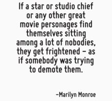 If a star or studio chief or any other great movie personages find themselves sitting among a lot of nobodies, they get frightened - as if somebody was trying to demote them. by Quotr