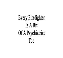 Every Firefighter Is A Bit Of A Psychiatrist Too  by supernova23