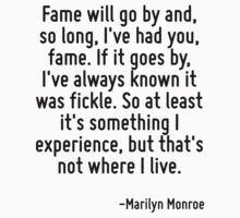 Fame will go by and, so long, I've had you, fame. If it goes by, I've always known it was fickle. So at least it's something I experience, but that's not where I live. by Quotr