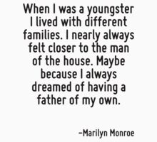 When I was a youngster I lived with different families. I nearly always felt closer to the man of the house. Maybe because I always dreamed of having a father of my own. by Quotr