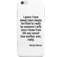 I guess I have always been deeply terrified to really be someone's wife since I know from life one cannot love another, ever, really. iPhone Case/Skin