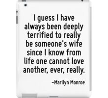 I guess I have always been deeply terrified to really be someone's wife since I know from life one cannot love another, ever, really. iPad Case/Skin