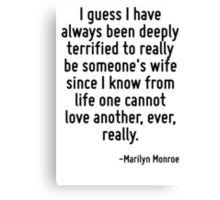 I guess I have always been deeply terrified to really be someone's wife since I know from life one cannot love another, ever, really. Canvas Print