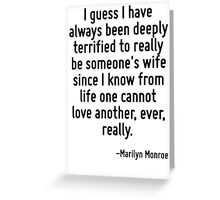 I guess I have always been deeply terrified to really be someone's wife since I know from life one cannot love another, ever, really. Greeting Card