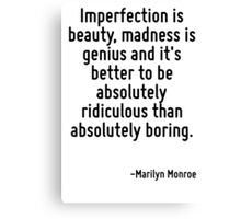 Imperfection is beauty, madness is genius and it's better to be absolutely ridiculous than absolutely boring. Canvas Print