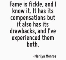 Fame is fickle, and I know it. It has its compensations but it also has its drawbacks, and I've experienced them both. by Quotr