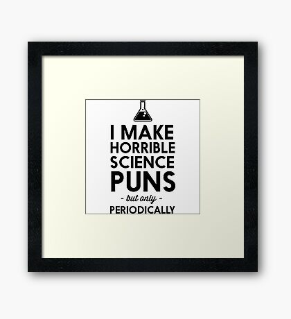 I make horrible science puns but only periodically Framed Print