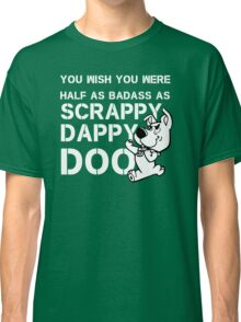 you Wish You Were Half the badass Scrappy Doo is (var) Classic T-Shirt