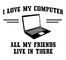 I love my computer. All my friends live in there Photographic Print