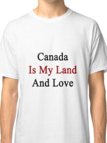Canada Is My Land And Love Classic T-Shirt