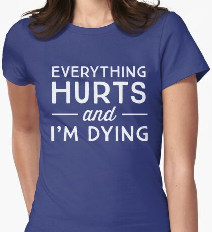 Everything hurts and I'm dying Womens Fitted T-Shirt