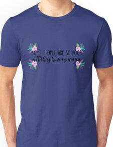 Some people are so poor, all the have is money Unisex T-Shirt