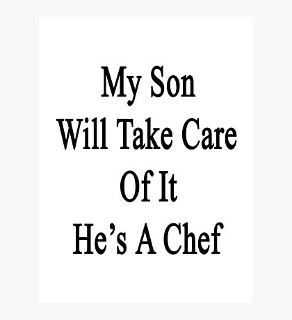 My Son Will Take Care Of It He's A Chef  Photographic Print