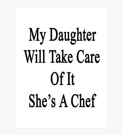 My Daughter Will Take Care Of It She's A Chef  Photographic Print