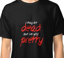 I may be dead but I'm still pretty Classic T-Shirt