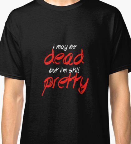 I may be dead but I'm still pretty Classic T-Shirt