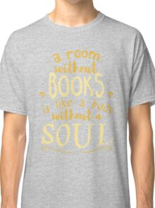 A room without books is like a body without a soul - Marcus Tullius Cicero  Classic T-Shirt