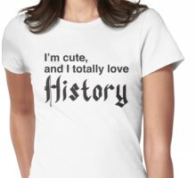 I'm cute and I totally love HISTORY Womens Fitted T-Shirt