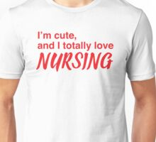 I'm cute, and I totally love nursing Unisex T-Shirt
