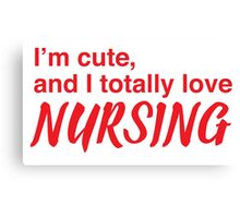 I'm cute, and I totally love nursing Canvas Print